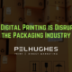 How Digital Printing is Disrupting the Packaging Industry | Pel Hughes